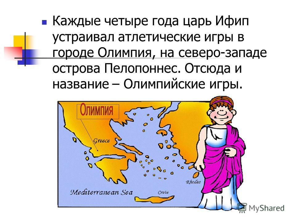 Каждые четыре года царь Ифип устраивал атлетические игры в городе Олимпия, на северо-западе острова Пелопоннес. Отсюда и название – Олимпийские игры.