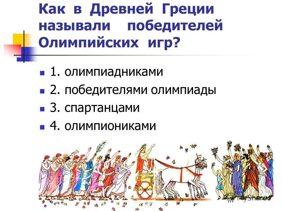 Как в Древней Греции называли победителей Олимпийских игр? 1. олимпиадниками 2. победителями олимпиады 3. спартанцами 4. олимпиониками