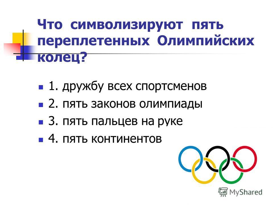 Что символизируют пять переплетенных Олимпийских колец? 1. дружбу всех спортсменов 2. пять законов олимпиады 3. пять пальцев на руке 4. пять континентов