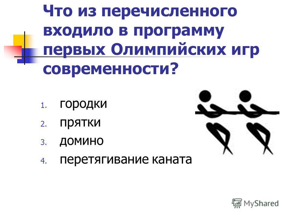Что из перечисленного входило в программу первых Олимпийских игр современности? 1. городки 2. прятки 3. домино 4. перетягивание каната