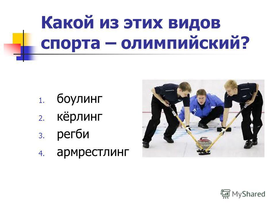Какой из этих видов спорта – олимпийский? 1. боулинг 2. кёрлинг 3. регби 4. армрестлинг