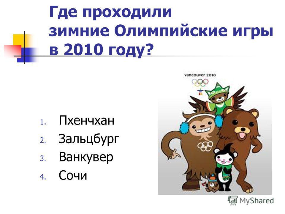 Где проходили зимние Олимпийские игры в 2010 году? 1. Пхенчхан 2. Зальцбург 3. Ванкувер 4. Сочи