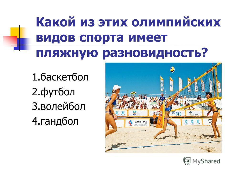 Какой из этих олимпийских видов спорта имеет пляжную разновидность? 1.баскетбол 2.футбол 3.волейбол 4.гандбол