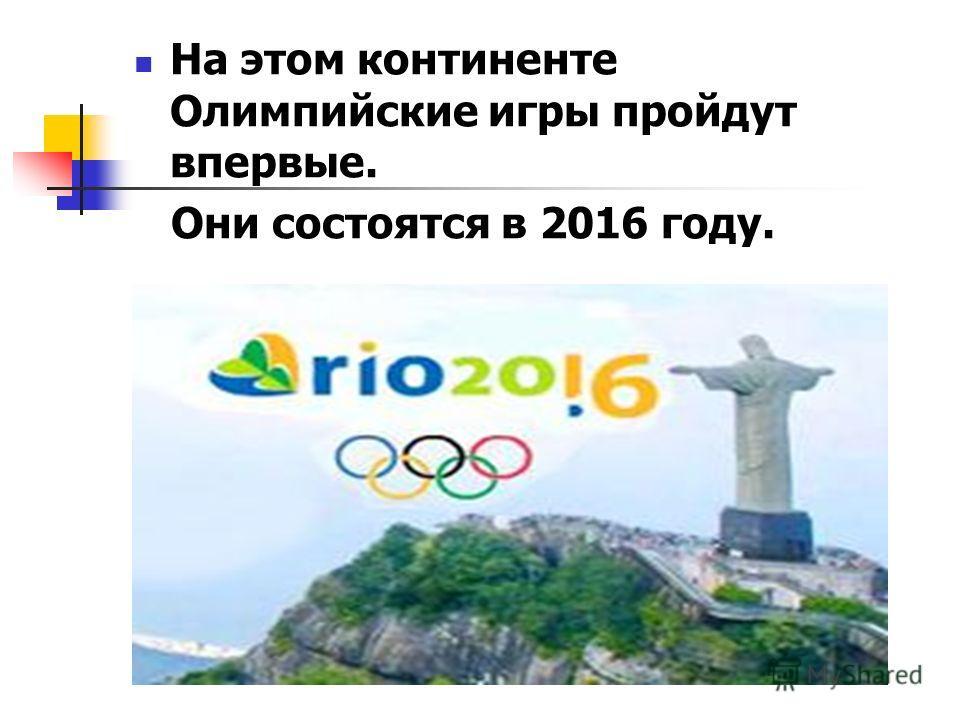 На этом континенте Олимпийские игры пройдут впервые. Они состоятся в 2016 году.