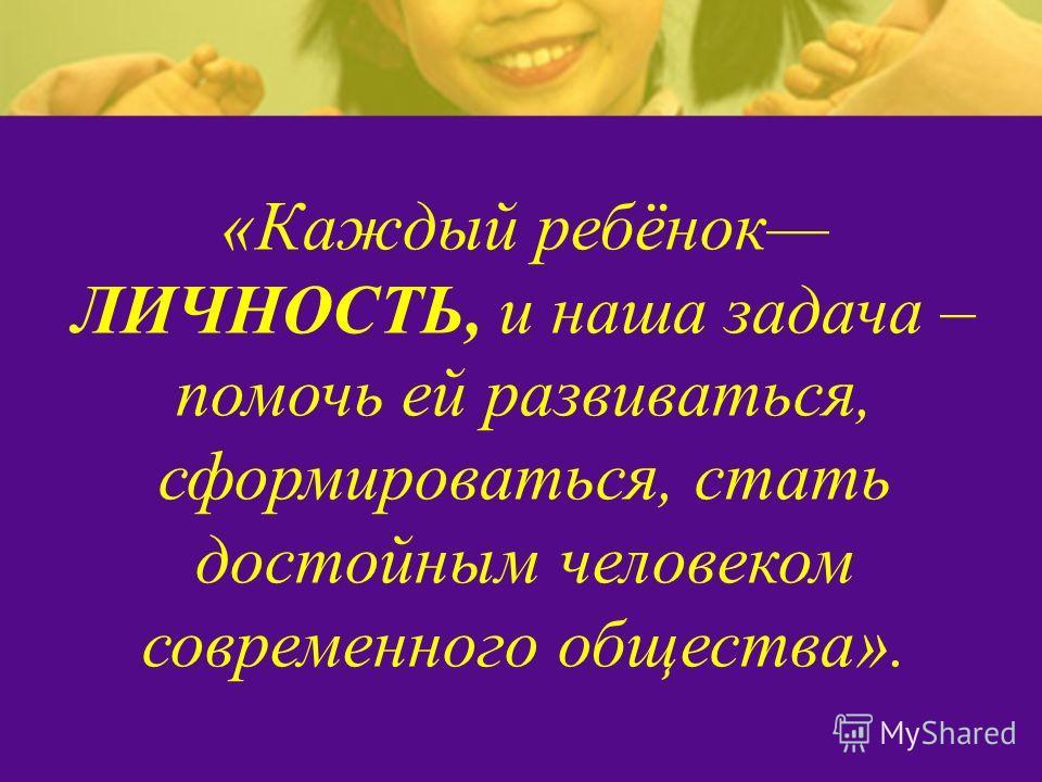 «Каждый ребёнок ЛИЧНОСТЬ, и наша задача – помочь ей развиваться, сформироваться, стать достойным человеком современного общества».