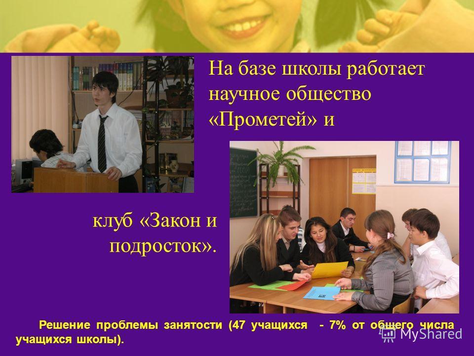 На базе школы работает научное общество «Прометей» и клуб «Закон и подросток». Решение проблемы занятости (47 учащихся - 7% от общего числа учащихся школы).