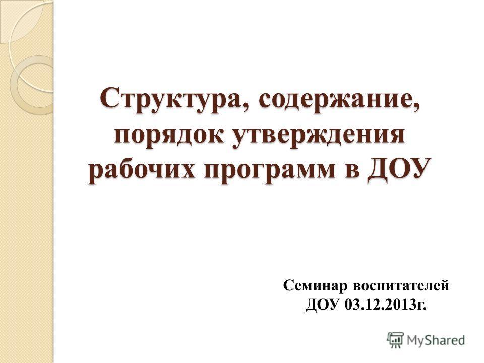 Структура, содержание, порядок утверждения рабочих программ в ДОУ Семинар воспитателей ДОУ 03.12.2013г.