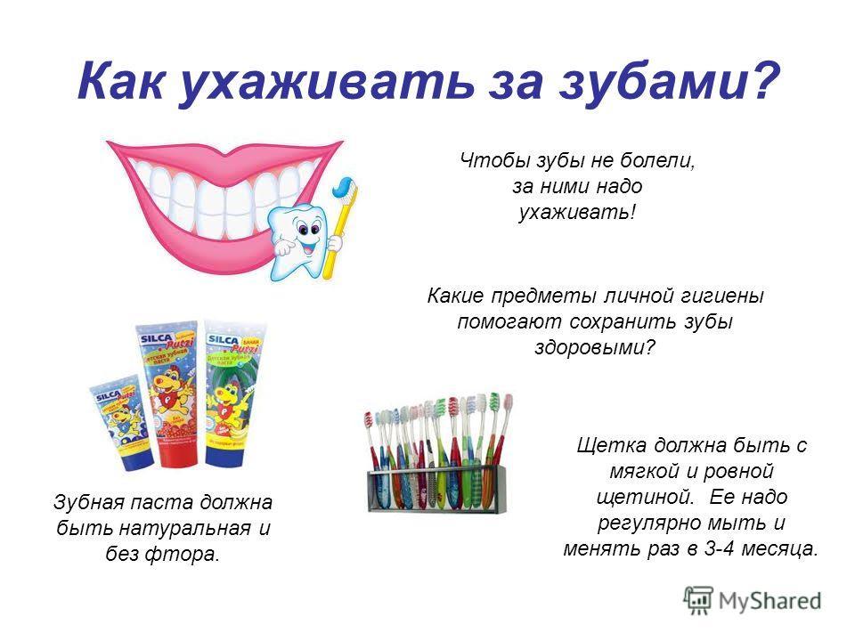 Как ухаживать за зубами? Чтобы зубы не болели, за ними надо ухаживать! Какие предметы личной гигиены помогают сохранить зубы здоровыми? Щетка должна быть с мягкой и ровной щетиной. Ее надо регулярно мыть и менять раз в 3-4 месяца. Зубная паста должна
