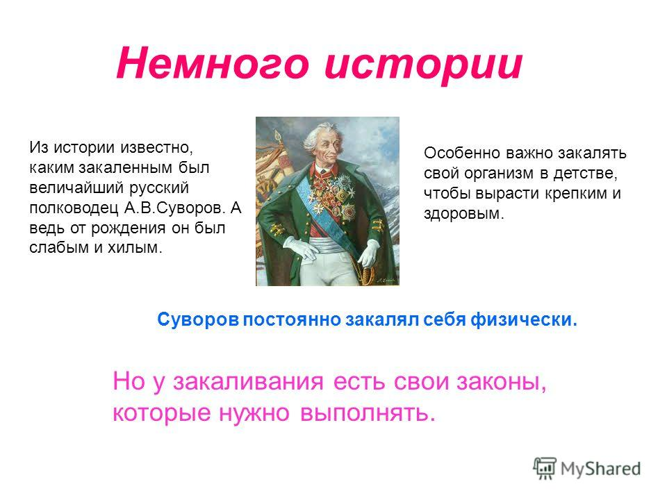 Немного истории Из истории известно, каким закаленным был величайший русский полководец А.В.Суворов. А ведь от рождения он был слабым и хилым. Особенно важно закалять свой организм в детстве, чтобы вырасти крепким и здоровым. Но у закаливания есть св