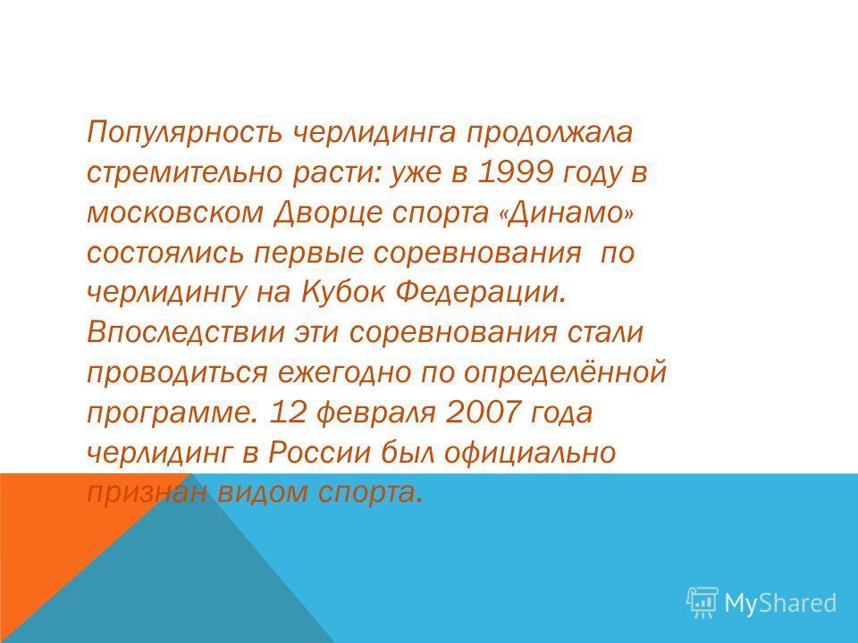 Популярность черлидинга продолжала стремительно расти: уже в 1999 году в московском Дворце спорта «Динамо» состоялись первые соревнования по черлидингу на Кубок Федерации. Впоследствии эти соревнования стали проводиться ежегодно по определённой прогр