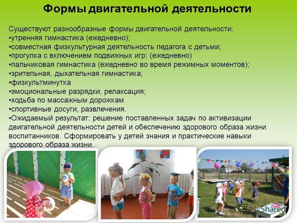 Формы двигательной деятельности Существуют разнообразные формы двигательной деятельности: утренняя гимнастика (ежедневно); совместная физкультурная деятельность педагога с детьми; прогулка с включением подвижных игр; (ежедневно) пальчиковая гимнастик