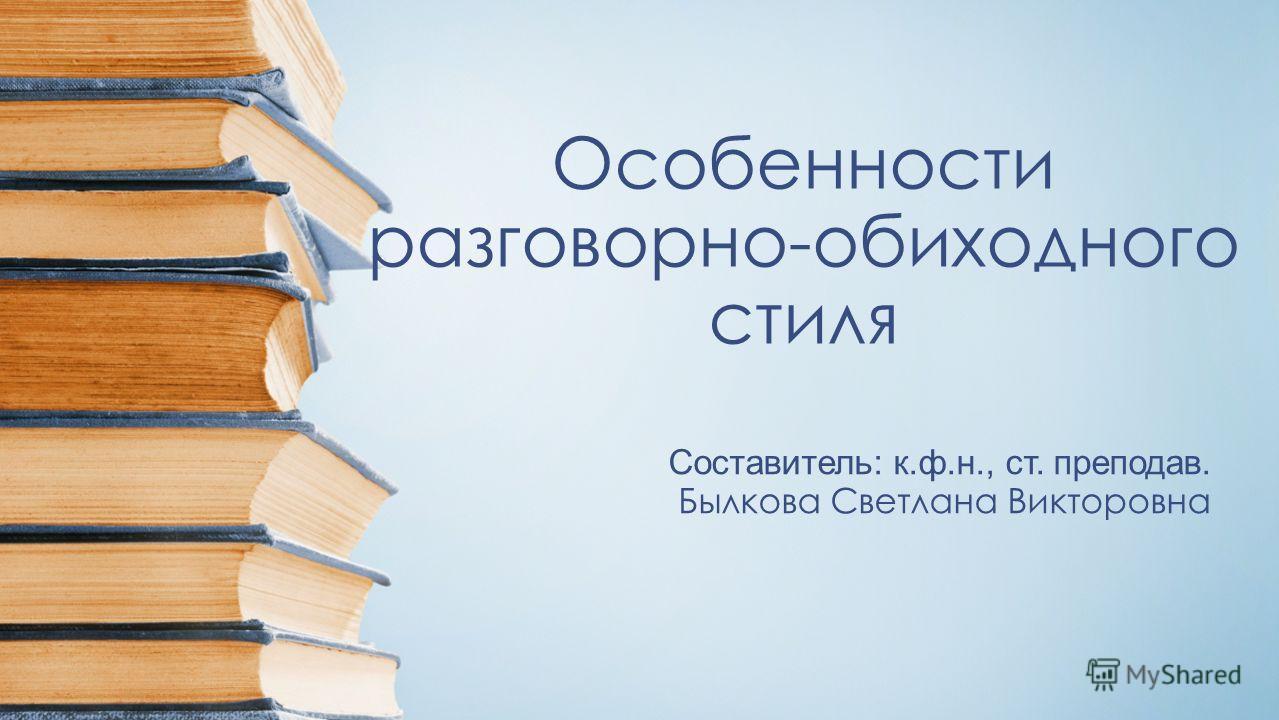 Особенности разговорно-обиходного стиля Составитель: к.ф.н., ст. преподав. Былкова Светлана Викторовна
