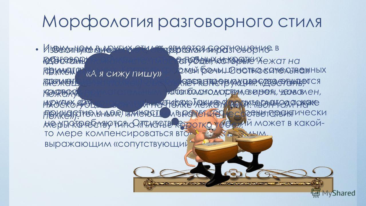 Морфология разговорного стиля Отличительные черты морфологии разговорно- обиходного стиля связаны с особенностями функционирования в нем частей речи. Соотносительная активность морфологических разрядов слов и отдельных словоформ в разговорно-обиходно