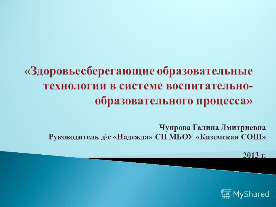 Чупрова Галина Дмитриевна Руководитель д\с «Надежда» СП МБОУ «Киземская СОШ» 2013 г.