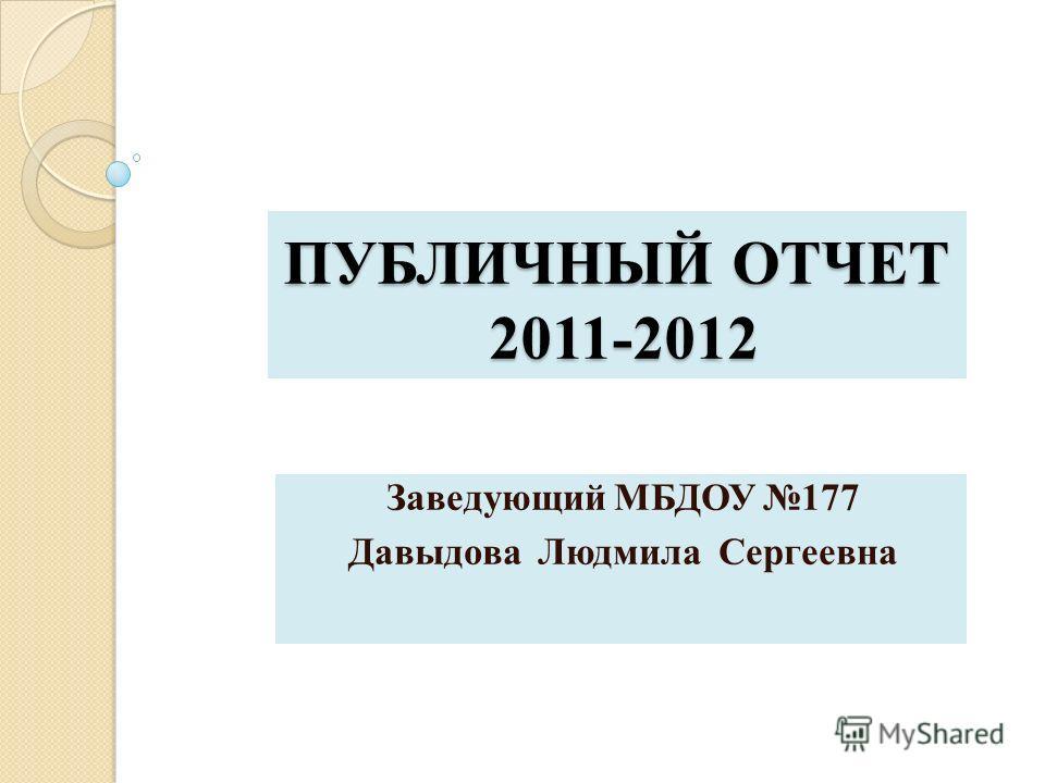 ПУБЛИЧНЫЙ ОТЧЕТ 2011-2012 Заведующий МБДОУ 177 Давыдова Людмила Сергеевна