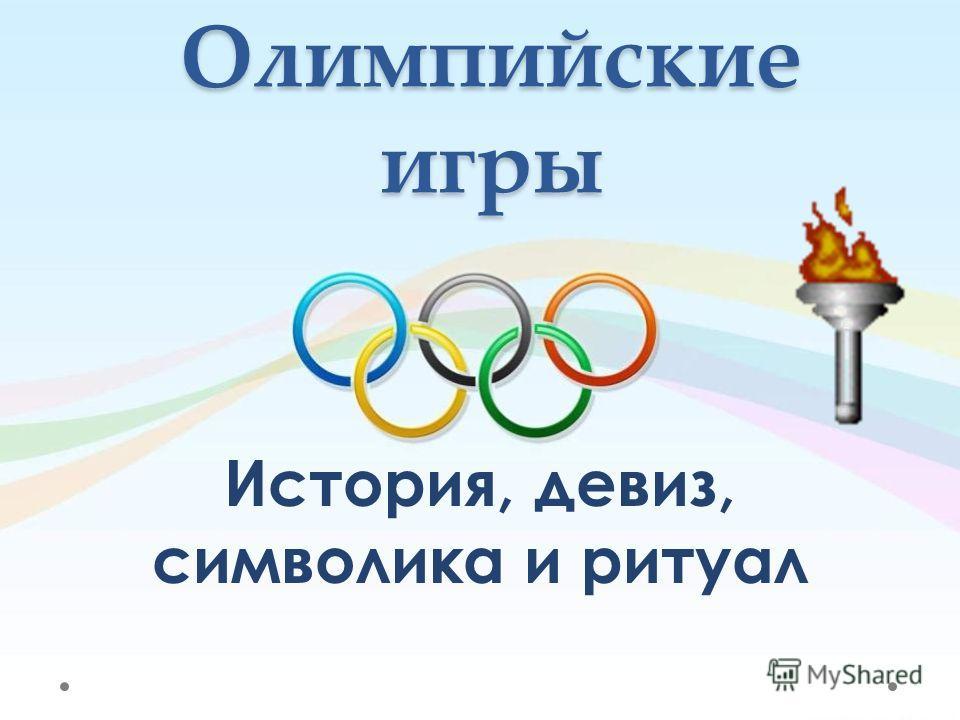 Олимпийские игры История, девиз, символика и ритуал