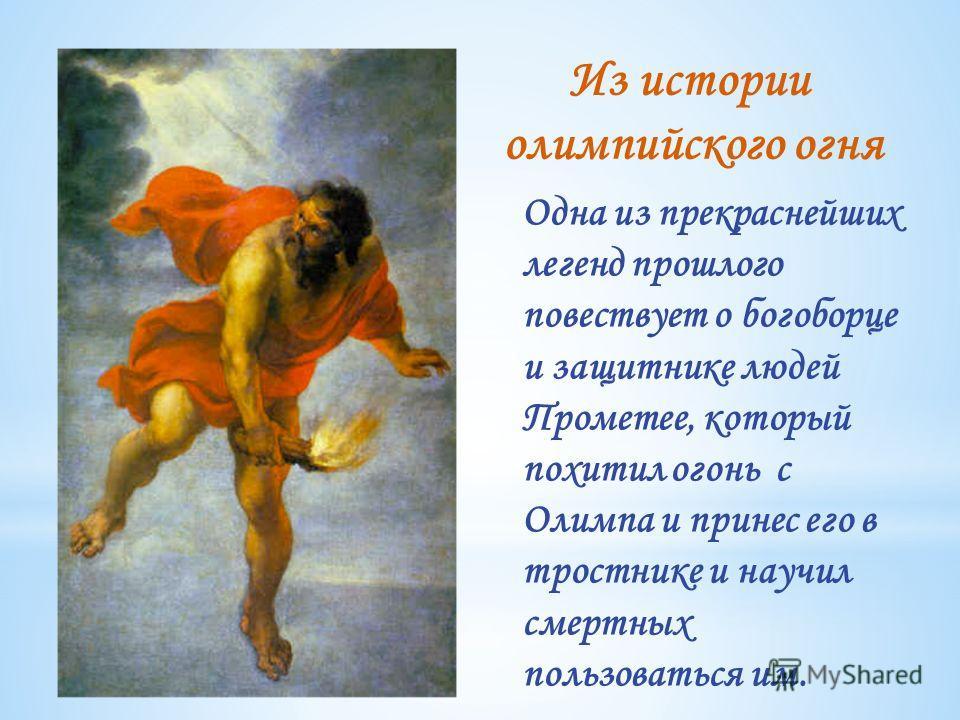 Одна из прекраснейших легенд прошлого повествует о богоборце и защитнике людей Прометее, который похитил огонь с Олимпа и принес его в тростнике и научил смертных пользоваться им. Из истории олимпийского огня