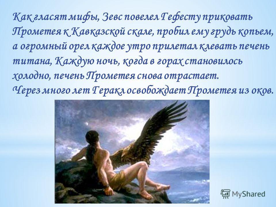 Как гласят мифы, Зевс повелел Гефесту приковать Прометея к Кавказской скале, пробил ему грудь копьем, а огромный орел каждое утро прилетал клевать печень титана, Каждую ночь, когда в горах становилось холодно, печень Прометея снова отрастает. Через м