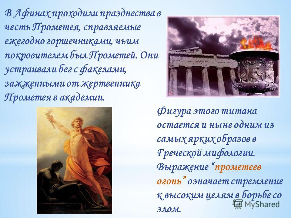 Фигура этого титана остается и ныне одним из самых ярких образов в Греческой мифологии. Выражение прометеев огонь означает стремление к высоким целям в борьбе со злом. В Афинах проходили празднества в честь Прометея, справляемые ежегодно горшечниками