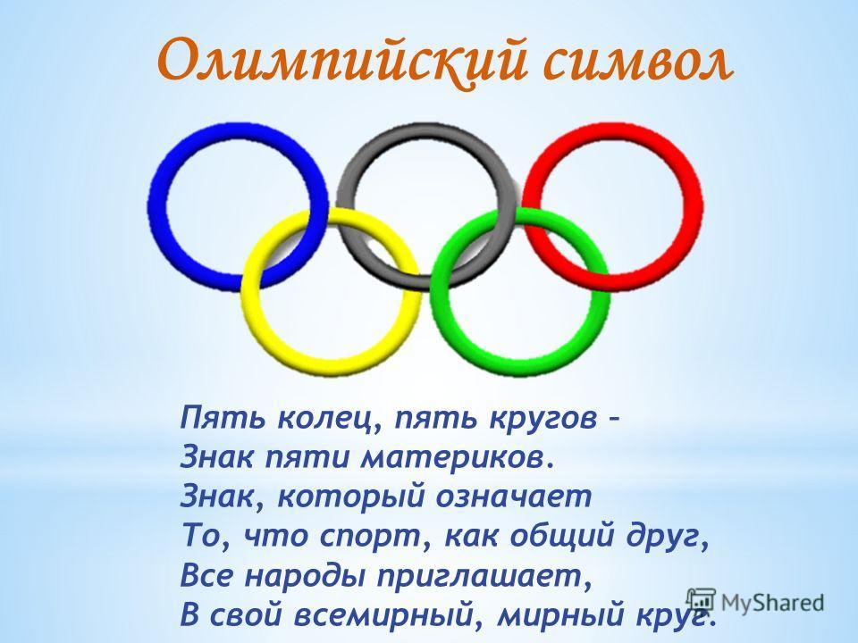 Пять колец, пять кругов – Знак пяти материков. Знак, который означает То, что спорт, как общий друг, Все народы приглашает, В свой всемирный, мирный круг. Олимпийский символ