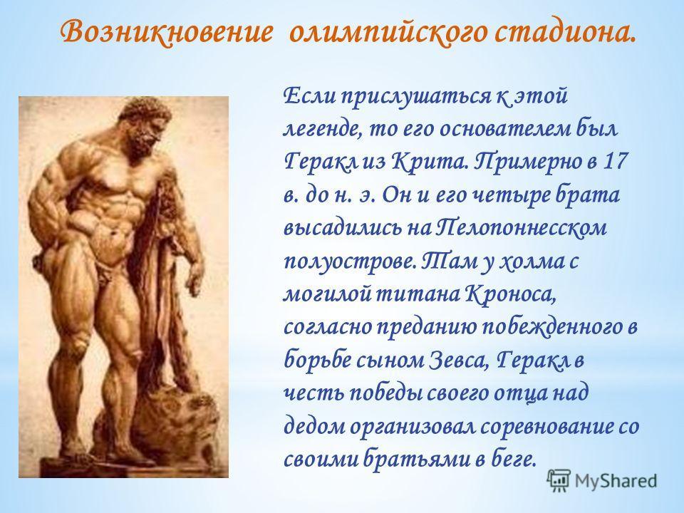 Если прислушаться к этой легенде, то его основателем был Геракл из Крита. Примерно в 17 в. до н. э. Он и его четыре брата высадились на Пелопоннесском полуострове. Там у холма с могилой титана Кроноса, согласно преданию побежденного в борьбе сыном Зе