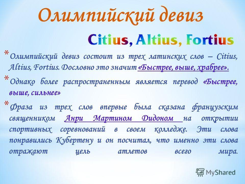 * Олимпийский девиз состоит из трех латинских слов – Citius, Altius, Fortius. Дословно это значит «Быстрее, выше, храбрее». * Однако более распространенным является перевод «Быстрее, выше, сильнее» * Фраза из трех слов впервые была сказана французски