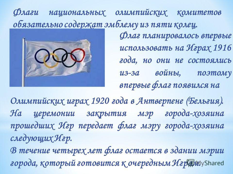 Флаг планировалось впервые использовать на Играх 1916 года, но они не состоялись из-за войны, поэтому впервые флаг появился на Флаги национальных олимпийских комитетов обязательно содержат эмблему из пяти колец. Олимпийских играх 1920 года в Антверпе