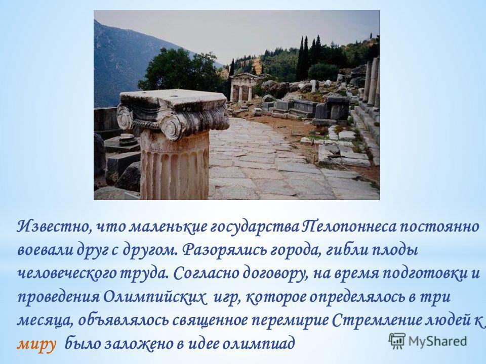 Известно, что маленькие государства Пелопоннеса постоянно воевали друг с другом. Разорялись города, гибли плоды человеческого труда. Согласно договору, на время подготовки и проведения Олимпийских игр, которое определялось в три месяца, объявлялось с