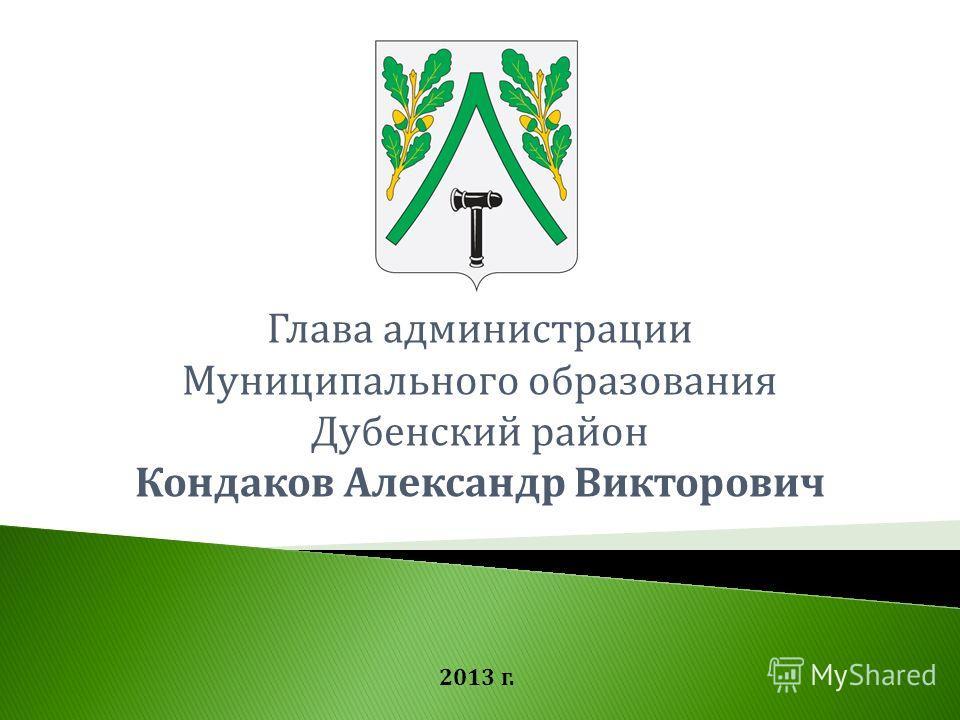 Глава администрации Муниципального образования Дубенский район Кондаков Александр Викторович 2013 г.
