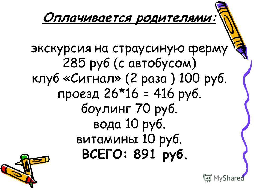 Оплачивается родителями: экскурсия на страусиную ферму 285 руб (с автобусом) клуб «Сигнал» (2 раза ) 100 руб. проезд 26*16 = 416 руб. боулинг 70 руб. вода 10 руб. витамины 10 руб. ВСЕГО: 891 руб.