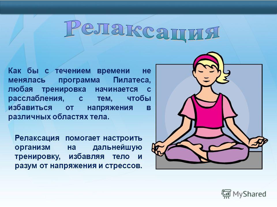 Как бы c течением времени не менялась программа Пилатеса, любая тренировка начинается с расслабления, с тем, чтобы избавиться от напряжения в различных областях тела. Релаксация помогает настроить организм на дальнейшую тренировку, избавляя тело и ра