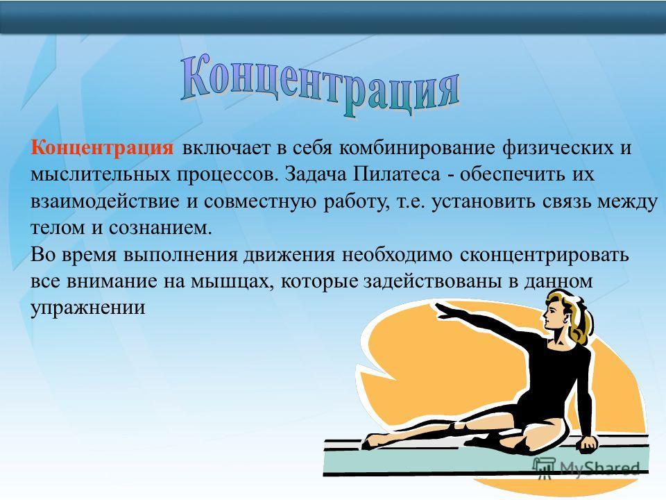 Концентрация включает в себя комбинирование физических и мыслительных процессов. Задача Пилатеса - обеспечить их взаимодействие и совместную работу, т.е. установить связь между телом и сознанием. Во время выполнения движения необходимо сконцентрирова