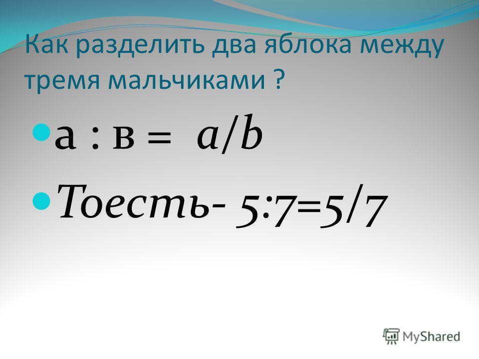 Как разделить два яблока между тремя мальчиками ? а : в = a/b Тоесть- 5:7=5/7