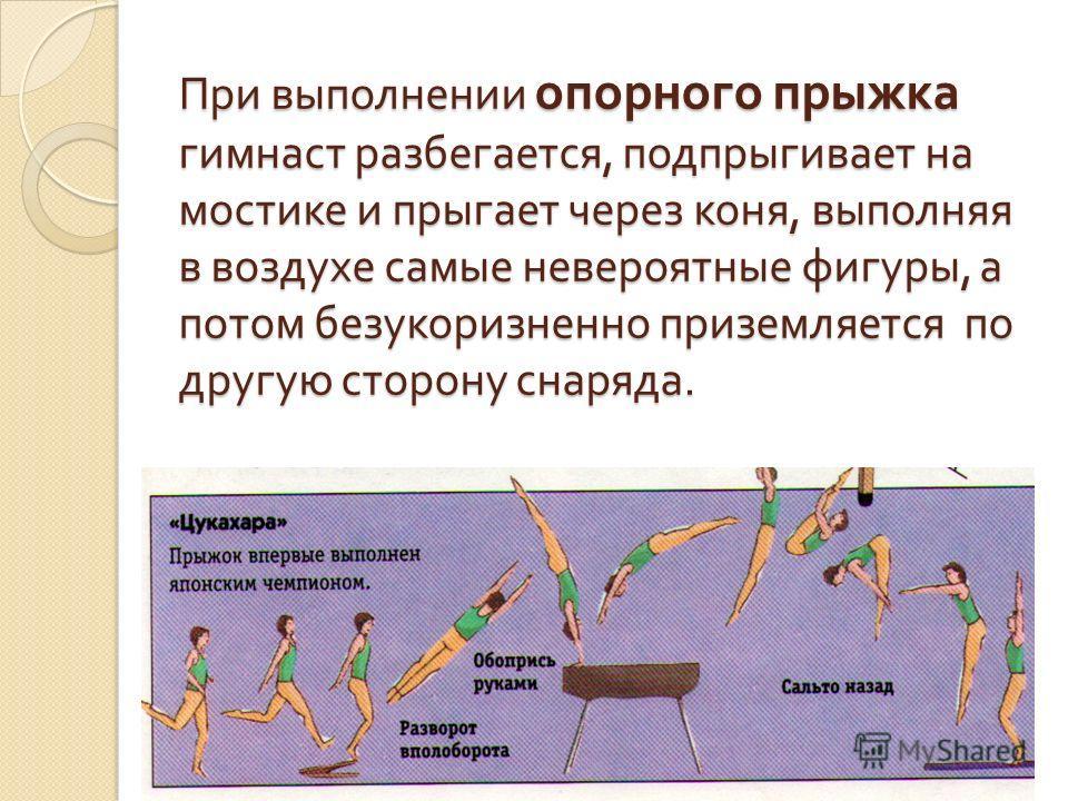 При выполнении опорного прыжка гимнаст разбегается, подпрыгивает на мостике и прыгает через коня, выполняя в воздухе самые невероятные фигуры, а потом безукоризненно приземляется по другую сторону снаряда.