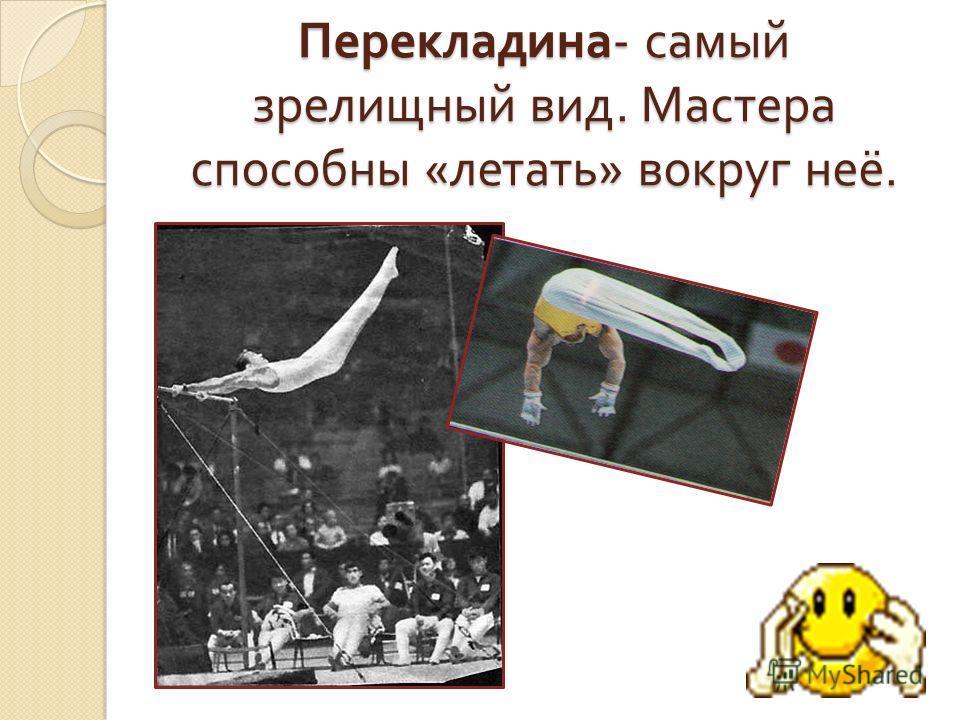 Перекладина - самый зрелищный вид. Мастера способны « летать » вокруг неё.