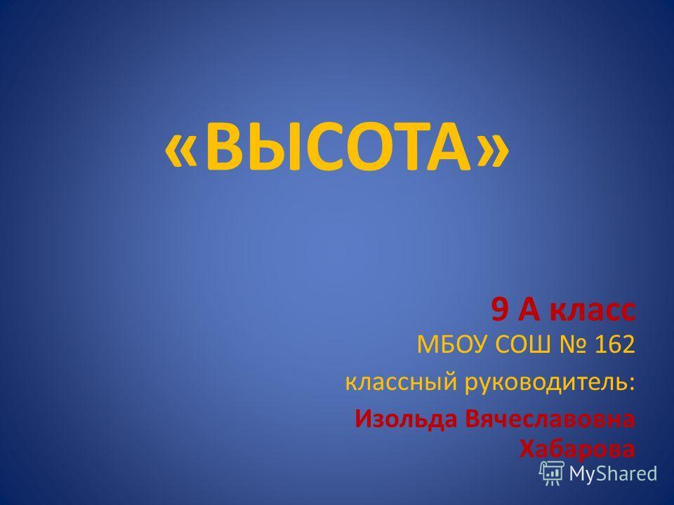 «ВЫСОТА» 9 А класс МБОУ СОШ 162 классный руководитель: Изольда Вячеславовна Хабарова