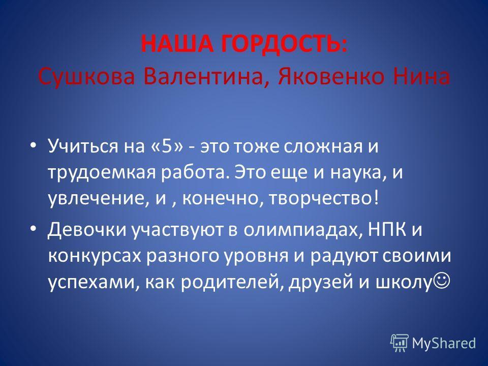 НАША ГОРДОСТЬ: Сушкова Валентина, Яковенко Нина Учиться на «5» - это тоже сложная и трудоемкая работа. Это еще и наука, и увлечение, и, конечно, творчество! Девочки участвуют в олимпиадах, НПК и конкурсах разного уровня и радуют своими успехами, как