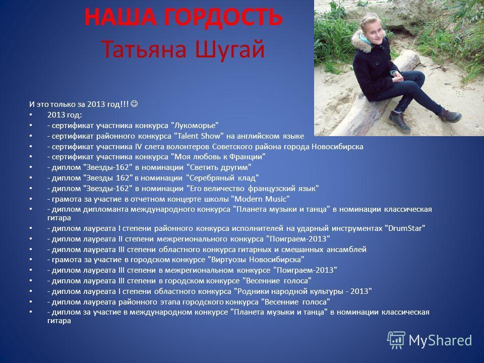 НАША ГОРДОСТЬ Татьяна Шугай И это только за 2013 год!!! 2013 год: - сертификат участника конкурса