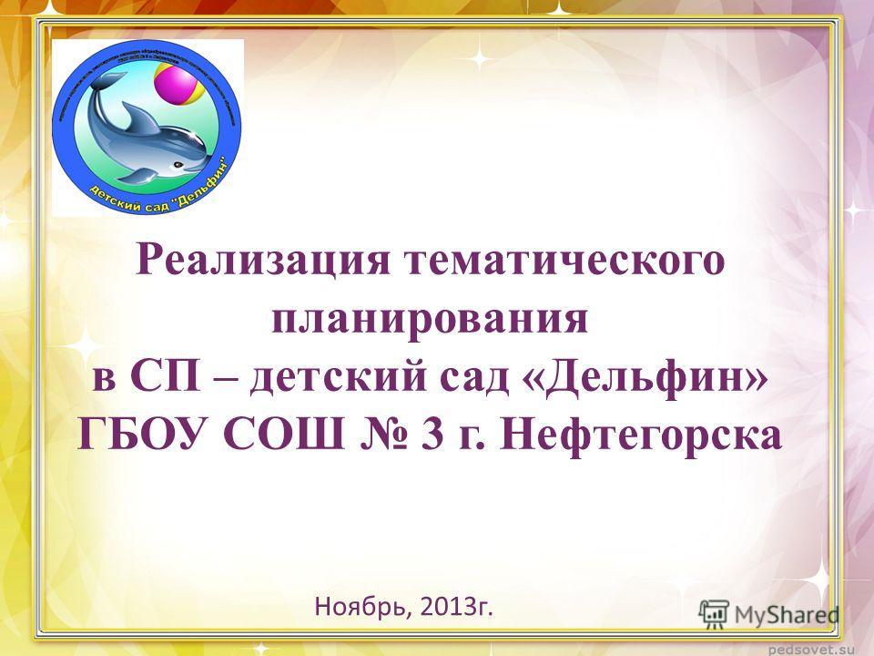 Реализация тематического планирования в СП – детский сад «Дельфин» ГБОУ СОШ 3 г. Нефтегорска Ноябрь, 2013г.