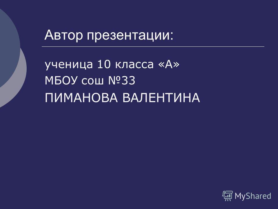 Автор презентации: ученица 10 класса «А» МБОУ сош 33 ПИМАНОВА ВАЛЕНТИНА