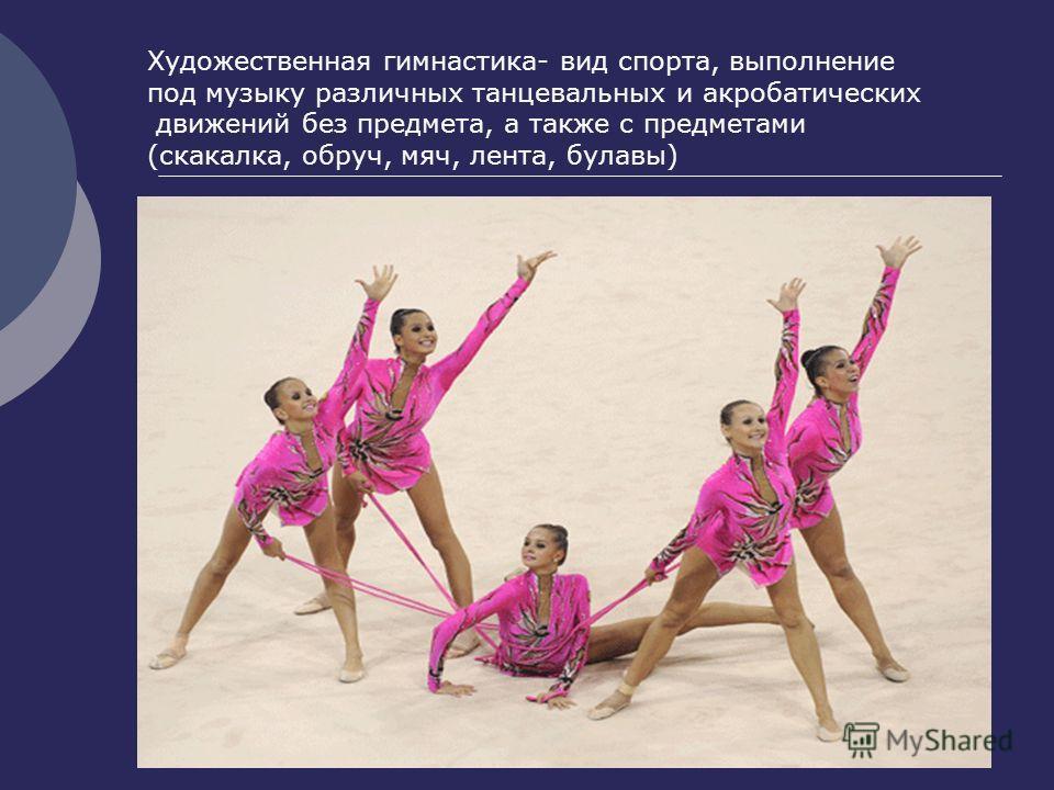 Художественная гимнастика- вид спорта, выполнение под музыку различных танцевальных и акробатических движений без предмета, а также с предметами (скакалка, обруч, мяч, лента, булавы)