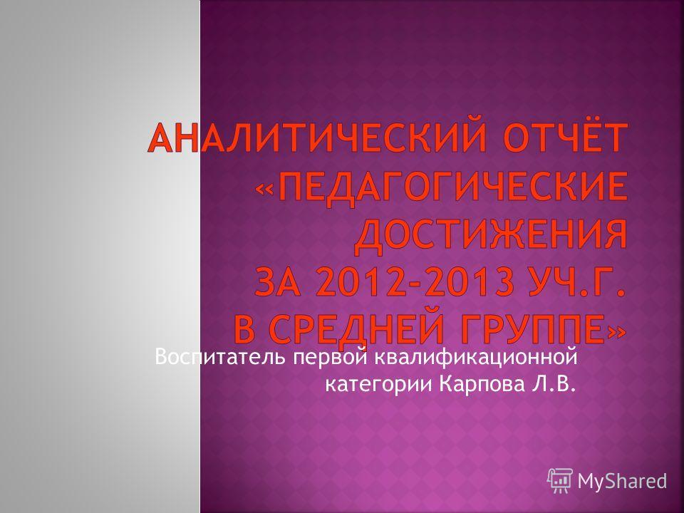 Воспитатель первой квалификационной категории Карпова Л.В.