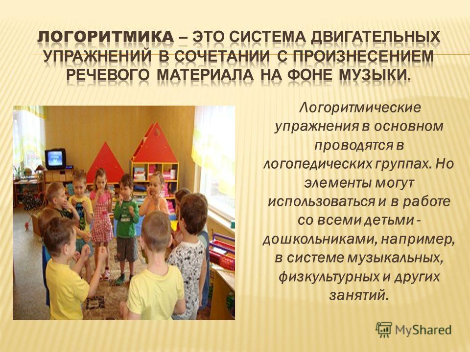 Логоритмические упражнения в основном проводятся в логопедических группах. Но элементы могут использоваться и в работе со всеми детьми - дошкольниками, например, в системе музыкальных, физкультурных и других занятий.