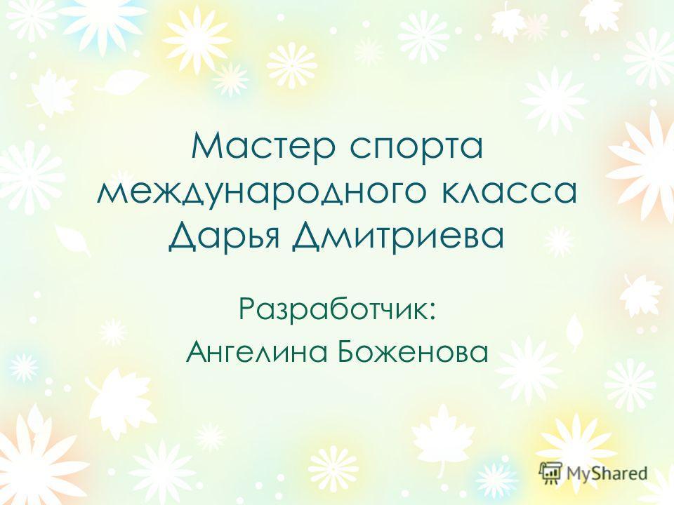 Мастер спорта международного класса Дарья Дмитриева Разработчик: Ангелина Боженова