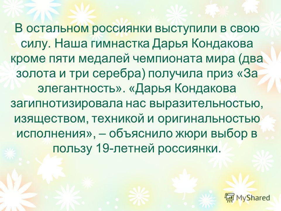 В остальном россиянки выступили в свою силу. Наша гимнастка Дарья Кондакова кроме пяти медалей чемпионата мира (два золота и три серебра) получила приз «За элегантность». «Дарья Кондакова загипнотизировала нас выразительностью, изяществом, техникой и
