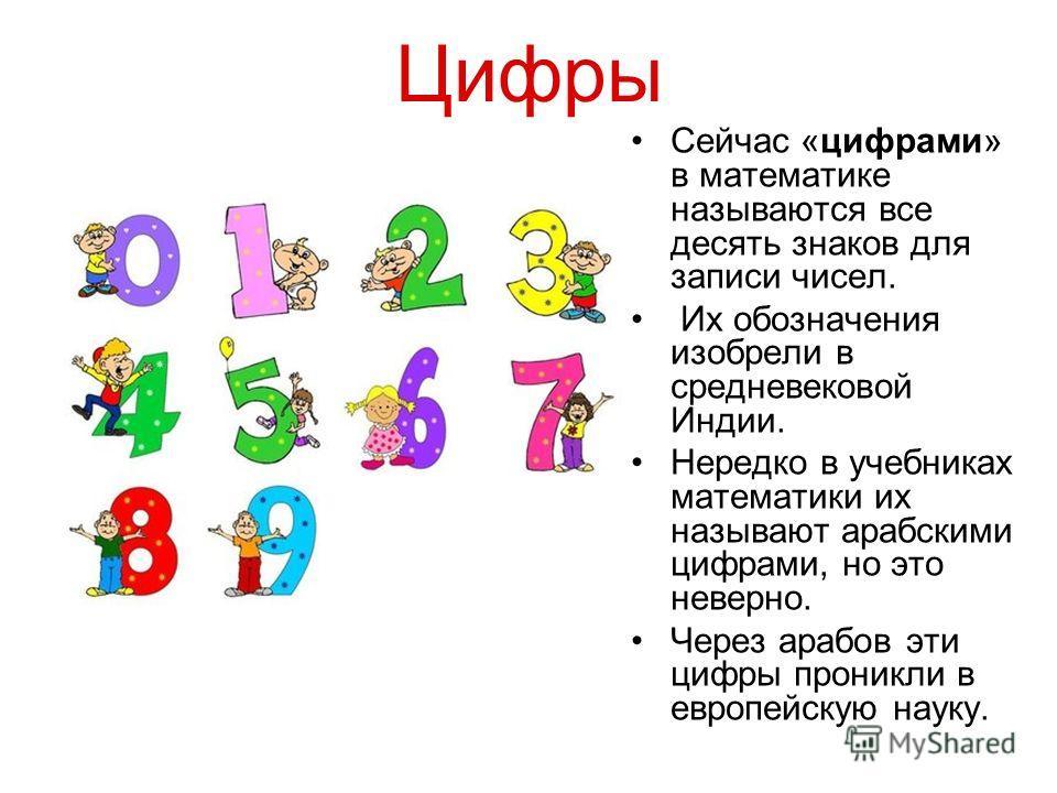 Цифры Сейчас «цифрами» в математике называются все десять знаков для записи чисел. Их обозначения изобрели в средневековой Индии. Нередко в учебниках математики их называют арабскими цифрами, но это неверно. Через арабов эти цифры проникли в европейс