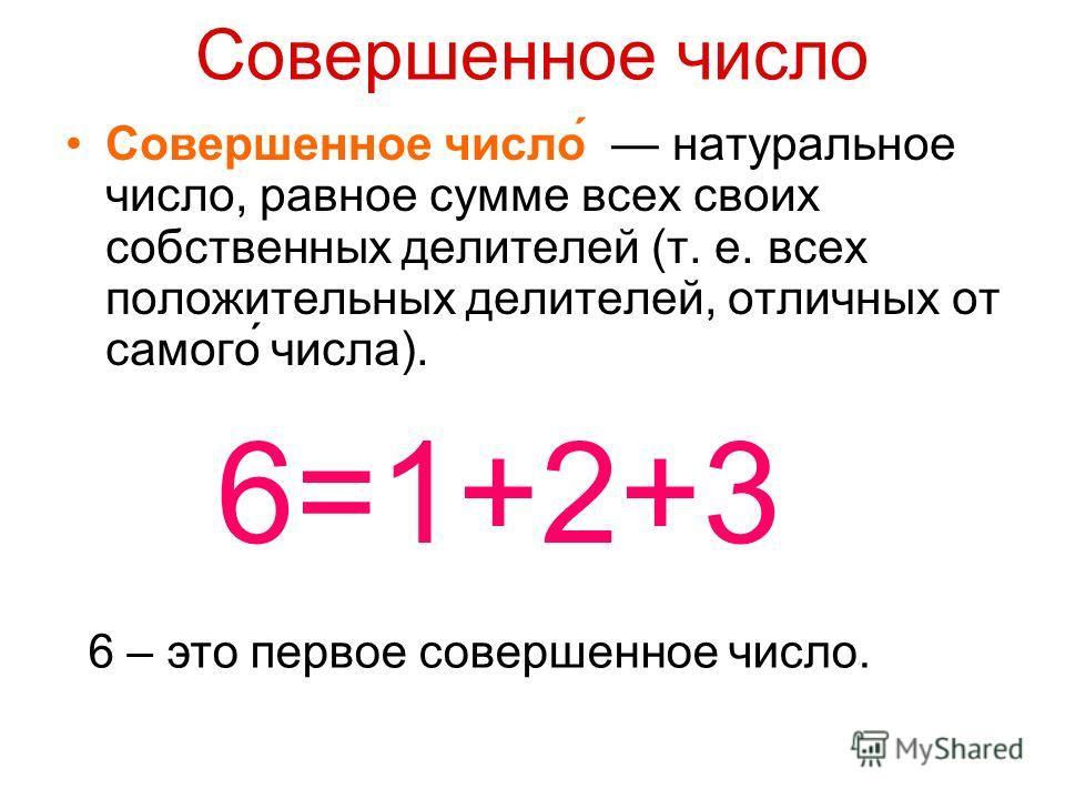 Совершенное число Совершенное число́ натуральное число, равное сумме всех своих собственных делителей (т. е. всех положительных делителей, отличных от самого́ числа). 6=1+2+3 6 – это первое совершенное число.