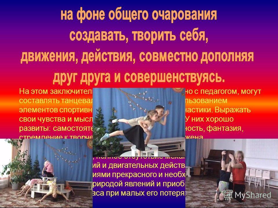 На этом заключительном этапе, дети совместно с педагогом, могут составлять танцевальные композиции, с использованием элементов спортивной и художественной гимнастики. Выражать свои чувства и мысли посредством пластики. У них хорошо развиты: самостоят