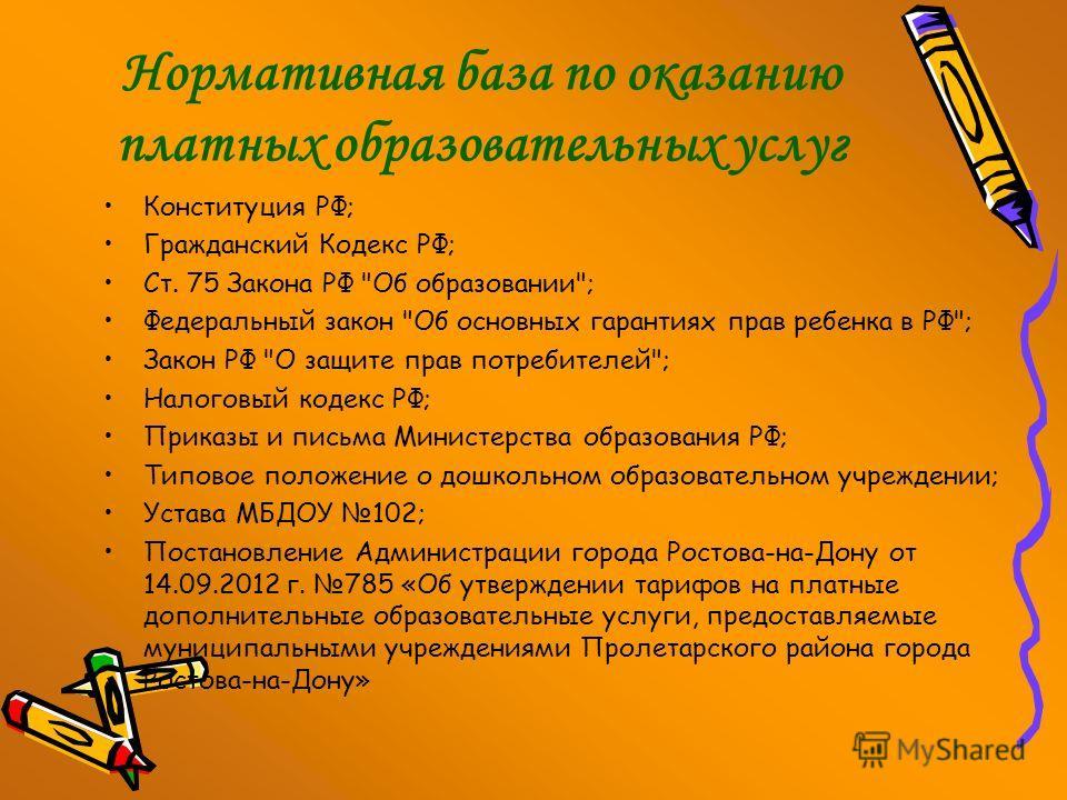 Нормативная база по оказанию платных образовательных услуг Конституция РФ; Гражданский Кодекс РФ; Ст. 75 Закона РФ