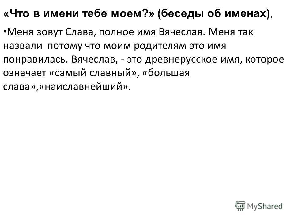 «Что в имени тебе моем?» (беседы об именах) ; Меня зовут Слава, полное имя Вячеслав. Меня так назвали потому что моим родителям это имя понравилась. Вячеслав, - это древнерусское имя, которое означает «самый славный», «большая слава»,«наиславнейший».